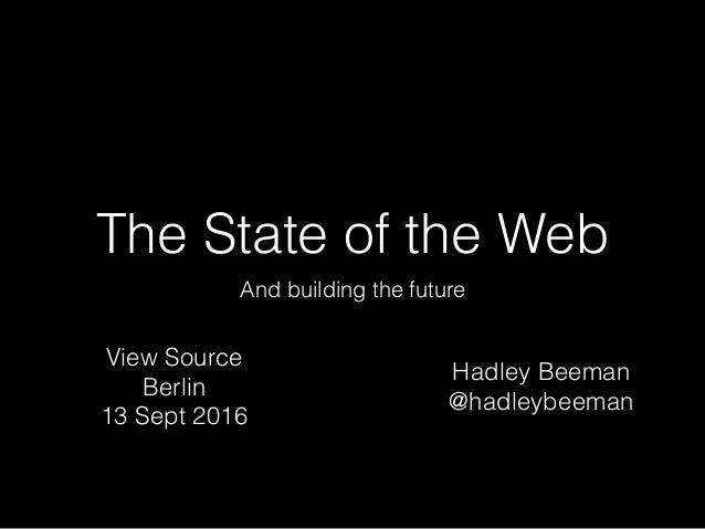 The State of the Web And building the future Hadley Beeman @hadleybeeman View Source Berlin 13 Sept 2016