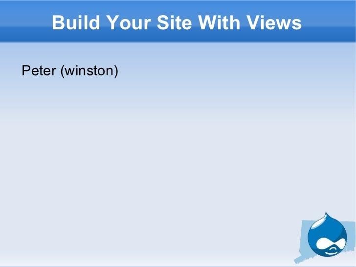 Build Your Site With Views <ul><li>Peter (winston) </li></ul>