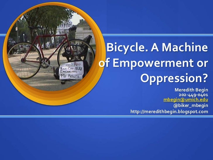 Bicycle. A Machine of Empowerment or Oppression?<br />Meredith Begin202-449-0401mbegin@umich.edu<br />@biker_mbegin<br />h...