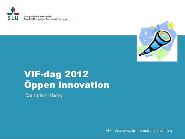 VIF-dag 2012Öppen innovationCatharina Isberg                   VIF - Vetenskaplig informationsförsörjning