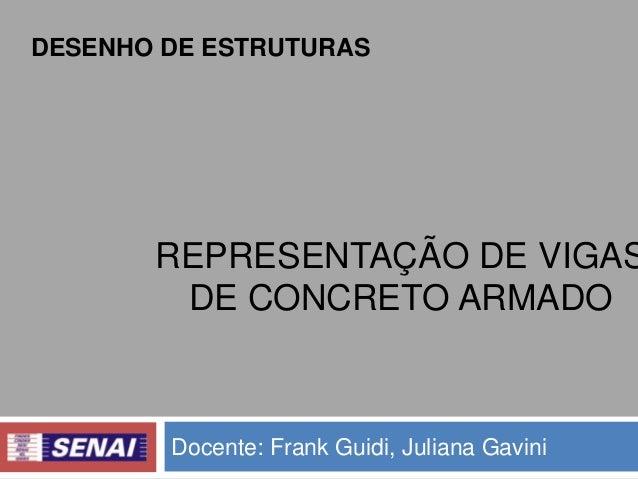 DESENHO DE ESTRUTURAS  REPRESENTAÇÃO DE VIGAS DE CONCRETO ARMADO  Docente: Frank Guidi, Juliana Gavini