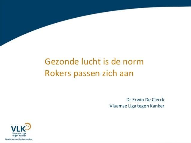 Gezonde lucht is de normRokers passen zich aan                      Dr Erwin De Clerck               Vlaamse Liga tegen Ka...