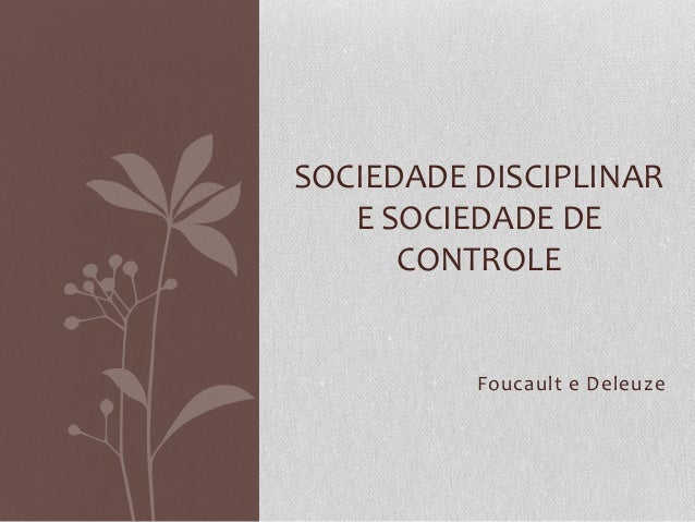 Foucault e Deleuze SOCIEDADE DISCIPLINAR E SOCIEDADE DE CONTROLE