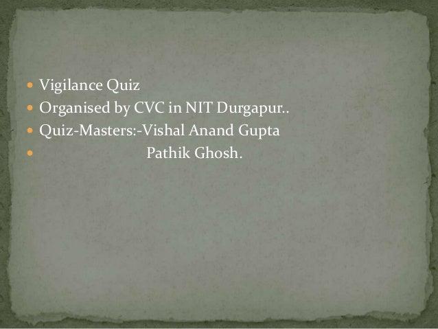  Vigilance Quiz  Organised by CVC in NIT Durgapur..  Quiz-Masters:-Vishal Anand Gupta   Pathik Ghosh.