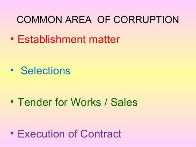 COMMON AREA OF CORRUPTION • Establishment matter • Selections • Tender for Works / Sales • Execution of Contract