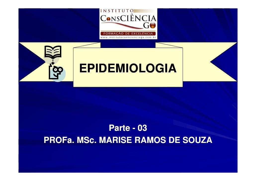 EPIDEMIOLOGIA                 Parte - 03 PROFa. MSc. PROFa. MSc. MARISE RAMOS DE SOUZA