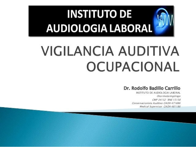Dr. Rodolfo Badillo Carrillo INSTITUTO DE AUDIOLOGIA LABORAL Otorrinolaringólogo CMP 34132 RNE 15158 Conservacionista Audi...