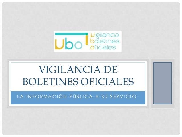 VIGILANCIA DE BOLETINES OFICIALES LA INFORMACIÓN PÚBLICA A SU SERVICIO.