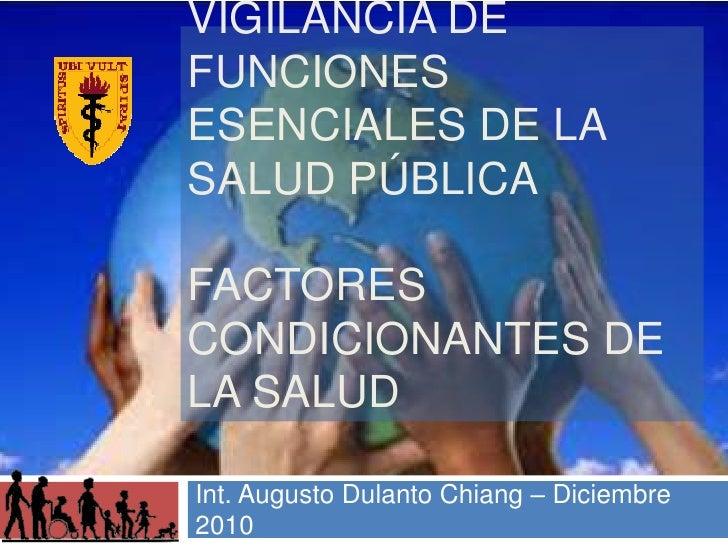 Vigilancia de Funciones Esenciales de la Salud PúblicaFactores Condicionantes de la Salud<br />Int. Augusto DulantoChiang ...