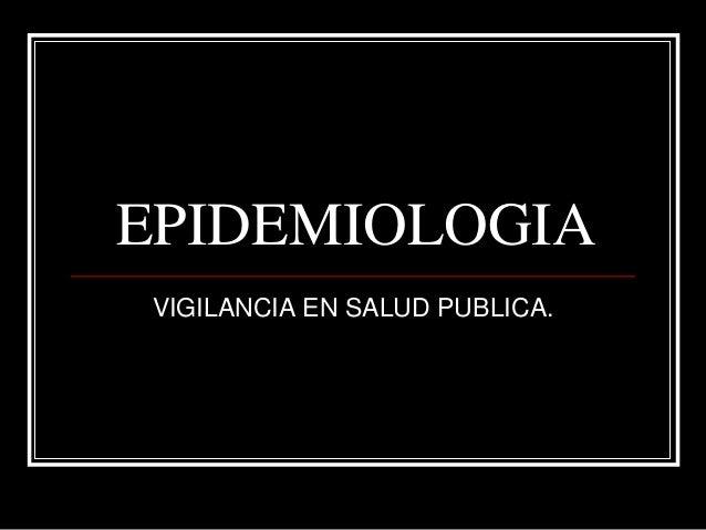 EPIDEMIOLOGIA VIGILANCIA EN SALUD PUBLICA.