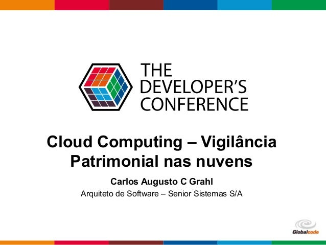 Globalcode – Open4education Cloud Computing – Vigilância Patrimonial nas nuvens Carlos Augusto C Grahl Arquiteto de Softwa...