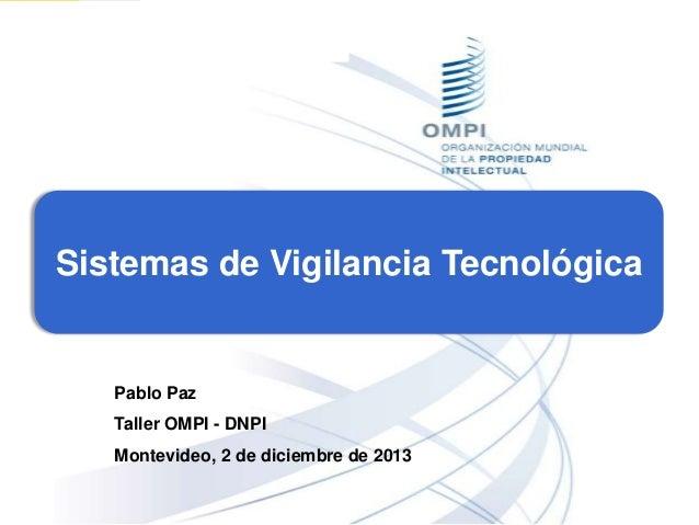 Sistemas de Vigilancia Tecnológica  Pablo Paz Taller OMPI - DNPI Montevideo, 2 de diciembre de 2013