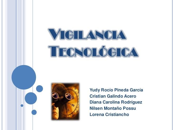 Vigilancia <br />Tecnológica<br />Yudy Rocío Pineda García<br />Cristian Galindo Acero<br />Diana Carolina Rodríguez<br />...