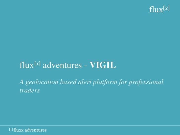 flux[x]      flux[x] adventures - VIGIL      A geolocation based alert platform for professional      traders[x] fluxx   a...