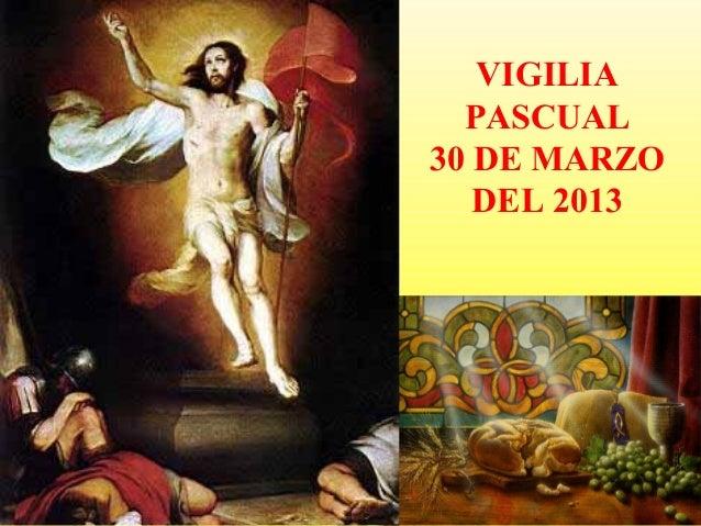 VIGILIA  PASCUAL30 DE MARZO   DEL 2013