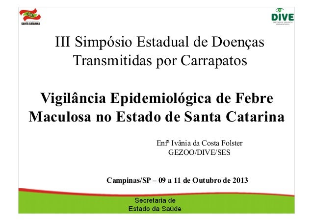 III Simpósio Estadual de Doenças Transmitidas por Carrapatos Vigilância Epidemiológica de Febre Maculosa no Estado de Sant...