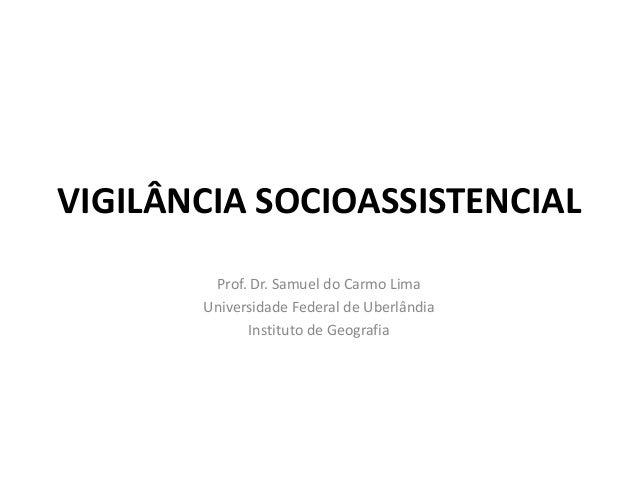 VIGILÂNCIA SOCIOASSISTENCIAL Prof. Dr. Samuel do Carmo Lima Universidade Federal de Uberlândia Instituto de Geografia