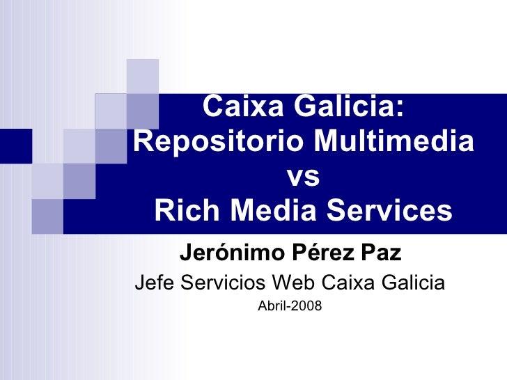 Caixa Galicia: Repositorio Multimedia vs Rich Media Services Jerónimo Pérez Paz Jefe Servicios Web Caixa Galicia Abril-2008
