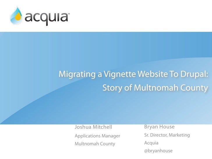 Migrating a Vignette Website To Drupal:           Story of Multnomah County    Joshua Mitchell        Bryan House    Appli...