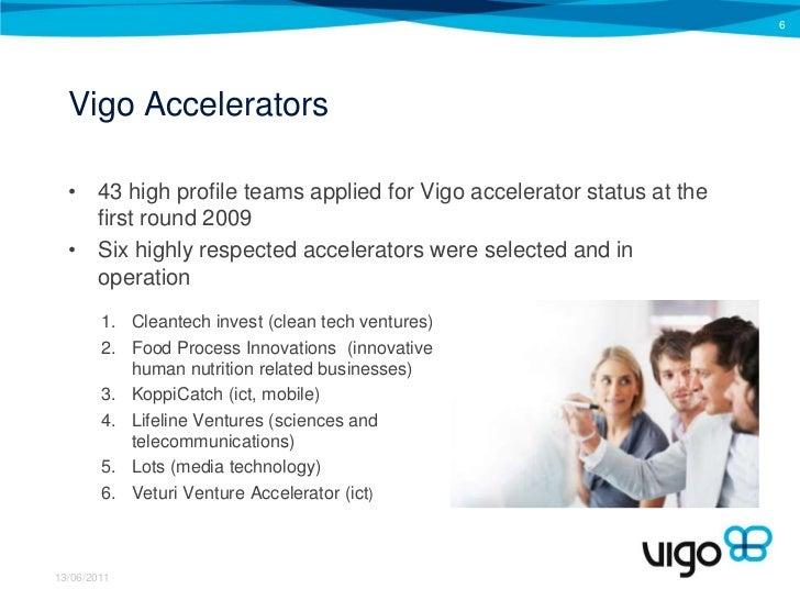 VigoAccelerators<br />43 highprofileteamsapplied for Vigoaccelerator status at the firstround 2009<br />Sixhighlyrespected...