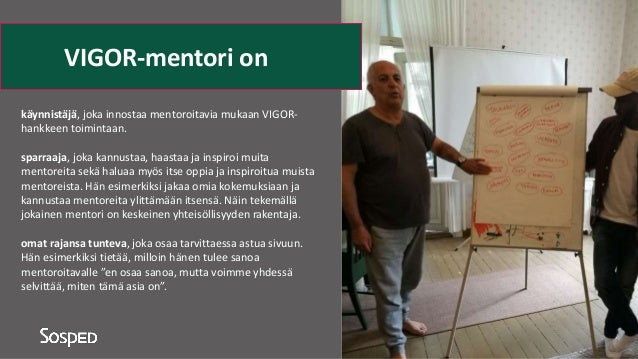 käynnistäjä, joka innostaa mentoroitavia mukaan VIGOR- hankkeen toimintaan. sparraaja, joka kannustaa, haastaa ja inspiroi...