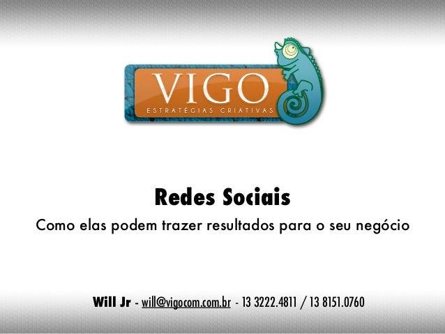 Redes SociaisComo elas podem trazer resultados para o seu negócio        Will Jr - will@vigocom.com.br - 13 3222.4811 / 13...