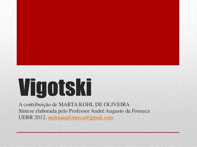 VigotskiA contribuição de MARTA KOHL DE OLIVEIRASíntese elaborada pelo Professor André Augusto da FonsecaUERR 2012. andrea...