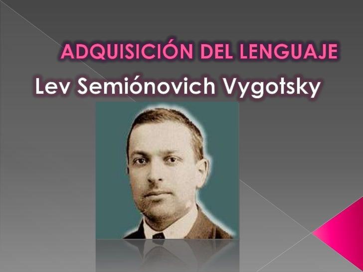 ADQUISICIÓN DEL LENGUAJE<br />Lev Semiónovich Vygotsky<br />