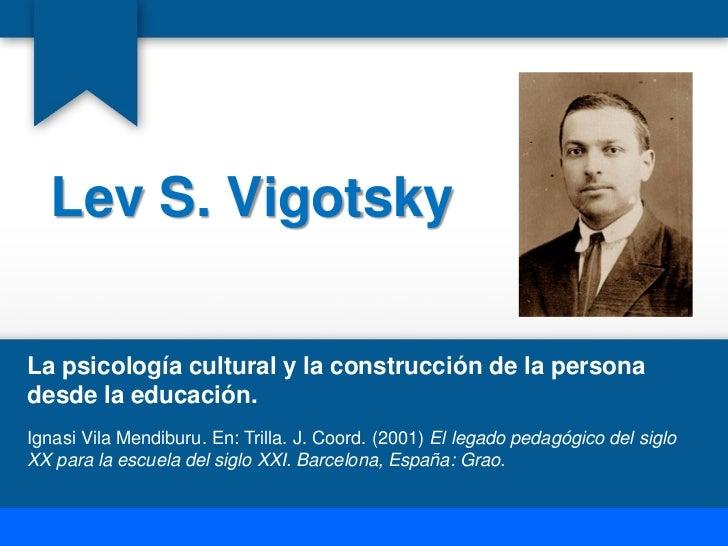 Lev S. VigotskyLa psicología cultural y la construcción de la personadesde la educación.Ignasi Vila Mendiburu. En: Trilla....