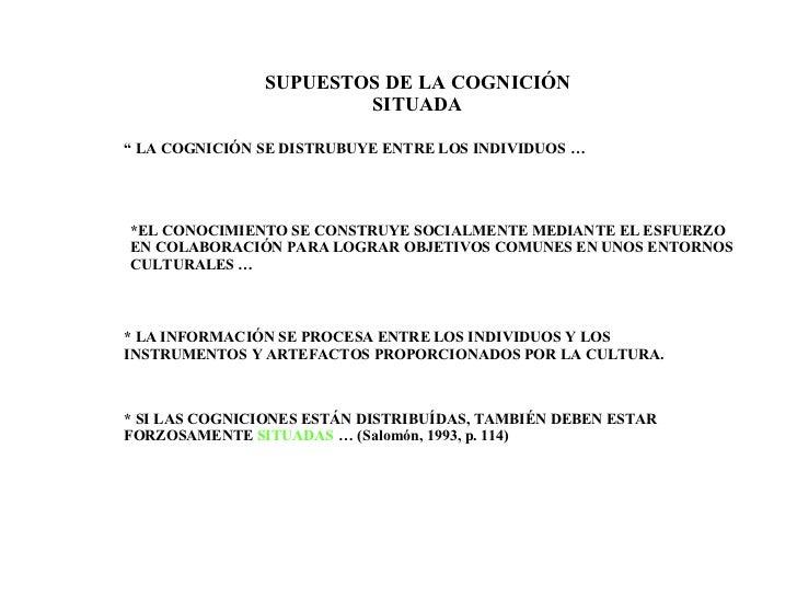 """SUPUESTOS DE LA COGNICIÓN SITUADA """"  LA COGNICIÓN SE DISTRUBUYE ENTRE LOS INDIVIDUOS …  *EL CONOCIMIENTO SE CONSTRUYE SOCI..."""