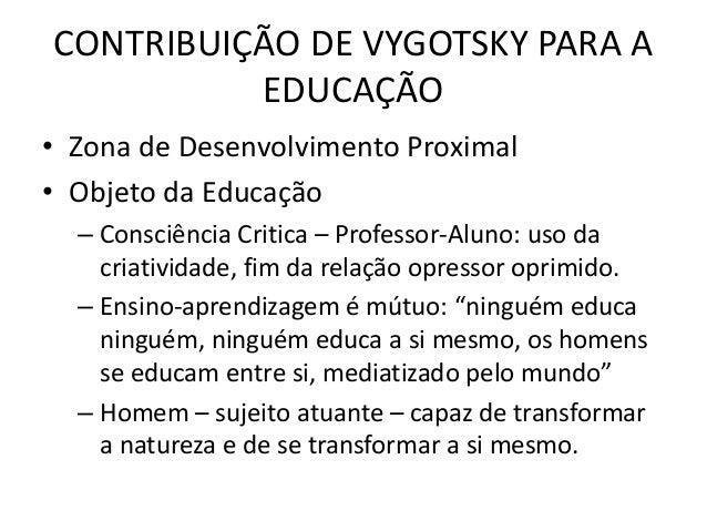 CONTRIBUIÇÃO DE VYGOTSKY PARA A EDUCAÇÃO • Zona de Desenvolvimento Proximal • Objeto da Educação – Consciência Critica – P...