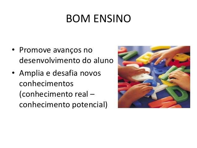 BOM ENSINO • Promove avanços no desenvolvimento do aluno • Amplia e desafia novos conhecimentos (conhecimento real – conhe...