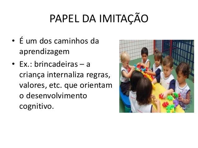PAPEL DA IMITAÇÃO • É um dos caminhos da aprendizagem • Ex.: brincadeiras – a criança internaliza regras, valores, etc. qu...