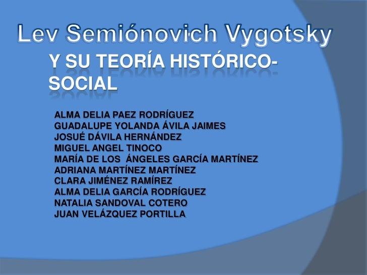 Y SU TEORÍA HISTÓRICO-SOCIALALMA DELIA PAEZ RODRÍGUEZGUADALUPE YOLANDA ÁVILA JAIMESJOSUÉ DÁVILA HERNÁNDEZMIGUEL ANGEL TINO...