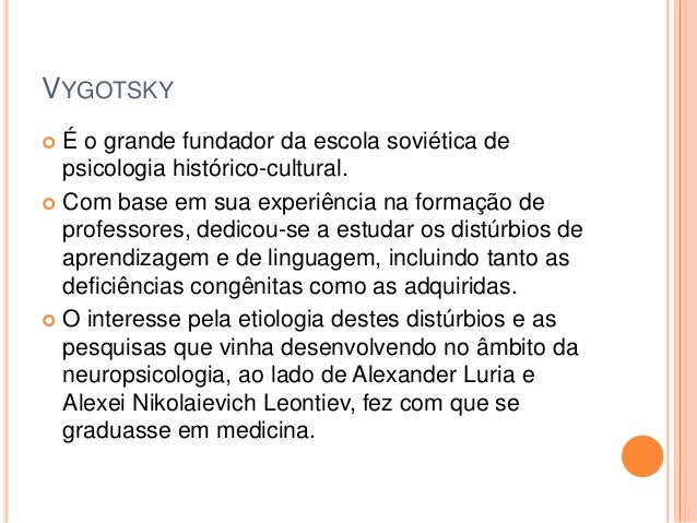 VYGOTSKY É o grande fundador da escola soviética de  psicologia histórico-cultural. Com base em sua experiência na forma...