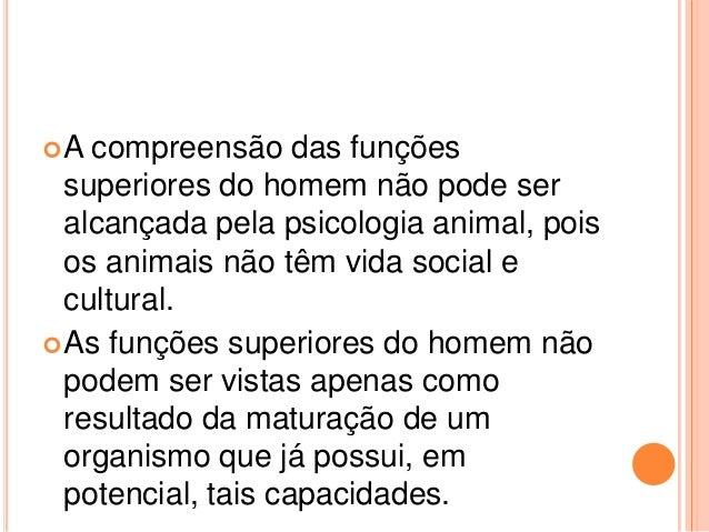 A  compreensão das funções  superiores do homem não pode ser  alcançada pela psicologia animal, pois  os animais não têm ...