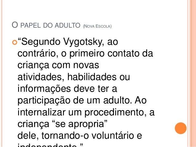 O PAPEL DO ADULTO (NOVA ESCOLA)―Segundo   Vygotsky, ao contrário, o primeiro contato da criança com novas atividades, hab...