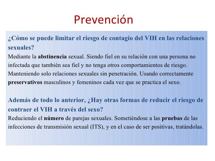 Prevención   ¿Cómo se puede limitar el riesgo de contagio del VIH en las relaciones sexuales?  Mediante la  abstinencia  s...
