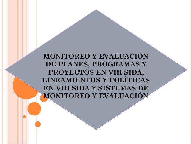 MONITOREO Y EVALUACIÓNDE PLANES, PROGRAMAS YPROYECTOS EN VIH SIDA,LINEAMIENTOS Y POLÍTICASEN VIH SIDA Y SISTEMAS DEMONITOR...