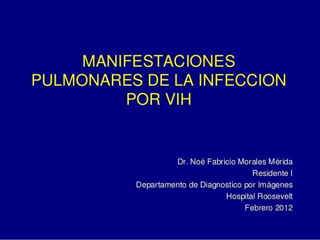 MANIFESTACIONES PULMONARES DE LA INFECCION POR VIH Dr. Noé Fabricio Morales Mérida Residente I Departamento de Diagnostico...