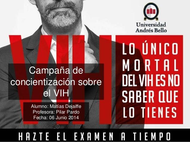 Campaña de concientización sobre el VIH Alumno: Matías Dejaiffe Profesora: Pilar Pardo Fecha: 06 Junio 2014
