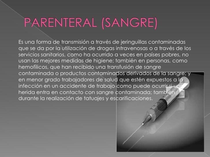 PARENTERAL (SANGRE) <br />Es una forma de transmisión a través de jeringuillas contaminadas que se da por la utilización d...