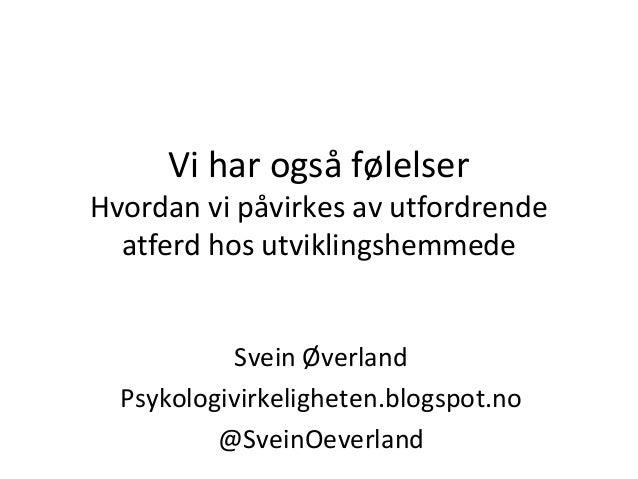 Vi har også følelser  Hvordan vi påvirkes av utfordrende atferd hos utviklingshemmede Svein Øverland Psykologivirkelighete...