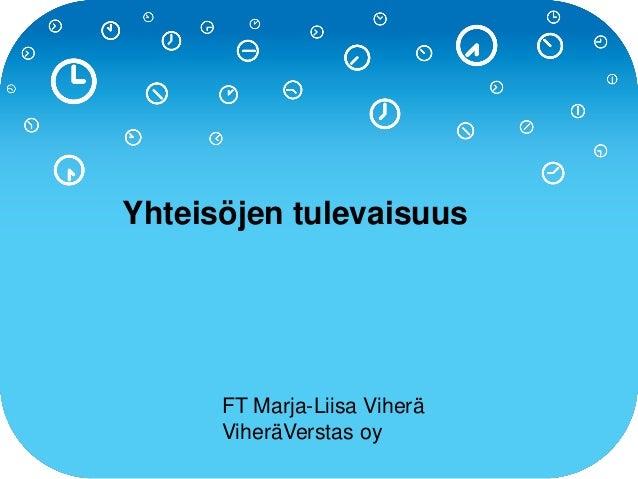 Yhteisöjen tulevaisuus FT Marja-Liisa Viherä ViheräVerstas oy