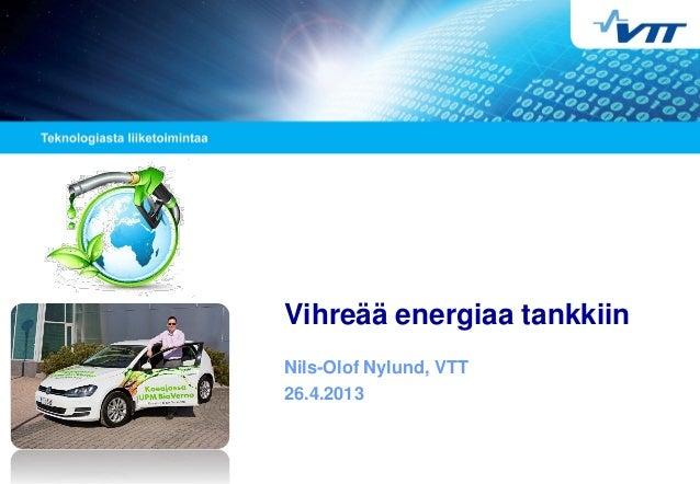 Vihreää energiaa tankkiin Nils-Olof Nylund, VTT 26.4.2013