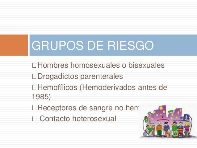 Hombres homosexuales o bisexuales Drogadictos parenterales Hemofílicos (Hemoderivados antes de 1985) Receptores de sangre ...