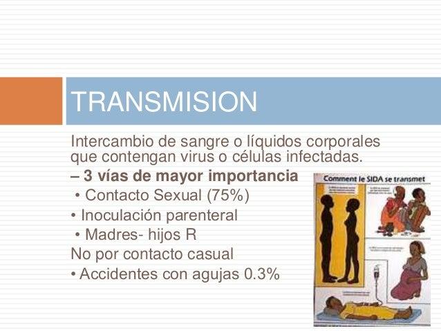 Intercambio de sangre o líquidos corporales que contengan virus o células infectadas. – 3 vías de mayor importancia • Cont...
