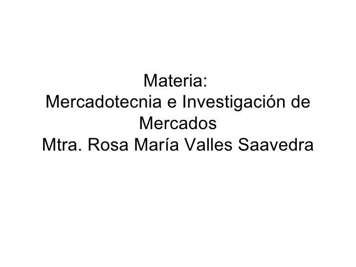 Materia:  Mercadotecnia e Investigación de Mercados Mtra. Rosa María Valles Saavedra