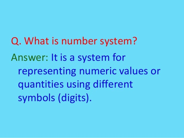 Q. What is number system?Answer: It is a system forrepresenting numeric values orquantities using differentsymbols (digits).