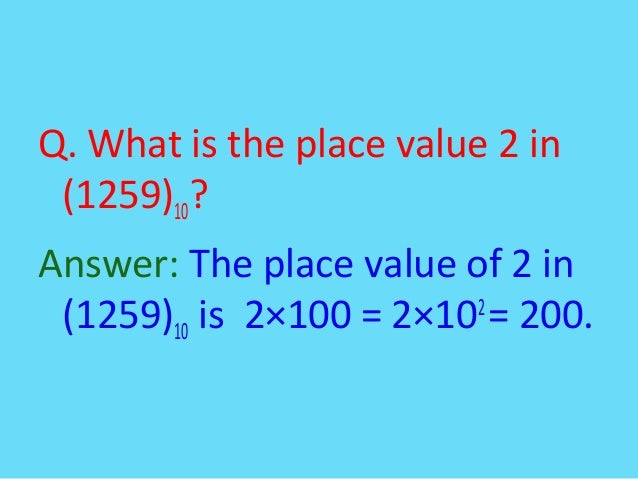 Q. What is the place value 2 in(1259)10?Answer: The place value of 2 in(1259)10 is 2×100 = 2×102= 200.